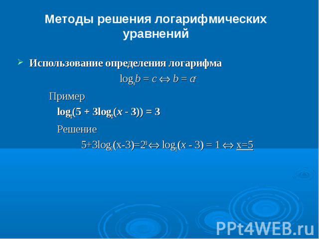 Методы решения логарифмических уравненийИспользование определения логарифмаlogab = c Û b = ac Пример log2(5 + 3log2(x - 3)) = 3 Решение5+3log2(x-3)=23 Û log2(x - 3) = 1 Û x=5
