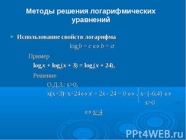 Методы решения логарифмических уравненийИспользование свойств логарифма logab = c Û b = ac Пример log3x + log3(x + 3) = log3(x + 24), РешениеО.Д.З.: x>0,x(x+3)=x+24 Û x2 + 2x - 24 = 0 Û x={-6;4} Û x>0 Û x=4