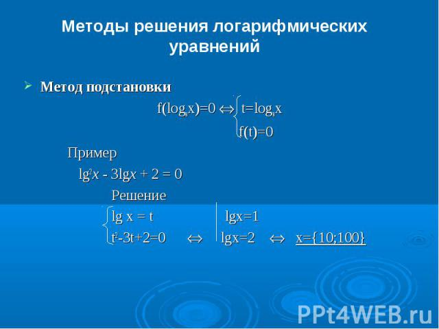 Методы решения логарифмических уравненийМетод подстановки f(logax)=0 Û t=logax f(t)=0Пример lg2x - 3lgx + 2 = 0 Решениеlg x = t lgx=1t2-3t+2=0 Û lgx=2 Û x={10;100}