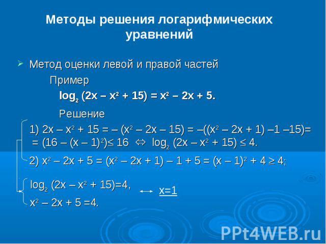 Методы решения логарифмических уравненийМетод оценки левой и правой частейПример log2(2x – x2 + 15) = x2 – 2x + 5. Решение1) 2x – x2 + 15 = –(x2 – 2x – 15) = –((x2 – 2x + 1) –1 –15)= = (16 –(x – 1)2)£ 16  log2(2x – x2 + 15) £ 4.2) x2 – 2x + 5 =…