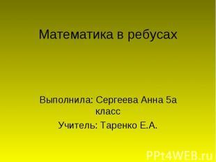 Математика в ребусах Выполнила: Сергеева Анна 5 а класс Учитель: Таренко Е.А.