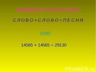 Арифметический ребус С Л О В О +С Л О В О =П Е С Н Я ответ 14565 + 14565 = 291