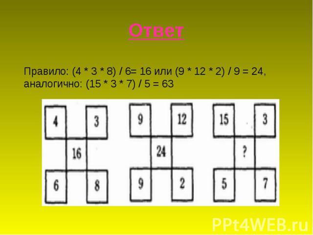 ОтветПравило: (4 * 3 * 8) / 6= 16 или (9 * 12 * 2) / 9 = 24, аналогично: (15 * 3 * 7) / 5 = 63