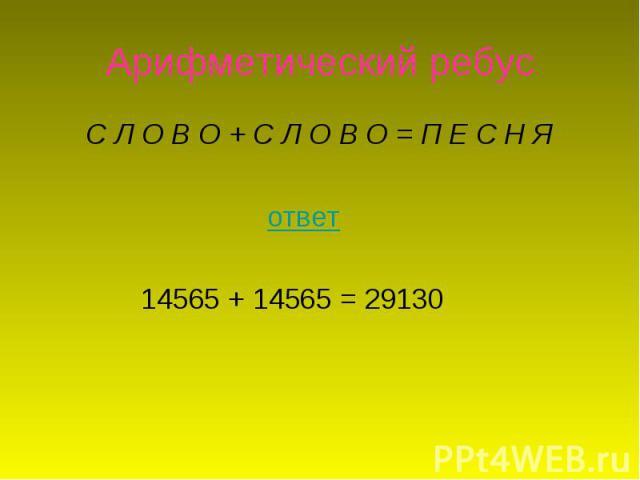 Арифметический ребус С Л О В О +С Л О В О =П Е С Н Я ответ 14565 + 14565 = 29130