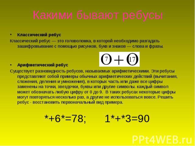 Какими бывают ребусыКлассическийребусКлассическийребус— это головоломка, в которой необходимо разгадать зашифровывание с помощью рисунков, букв и знаков — слова и фразы.Арифметический ребусСуществует разновидность ребусов, называемых арифметическ…