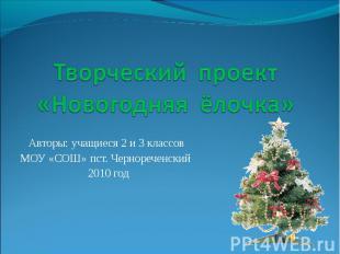 Творческий проект «Новогодняя ёлочка» Авторы: учащиеся 2 и 3 классов МОУ «СОШ» п