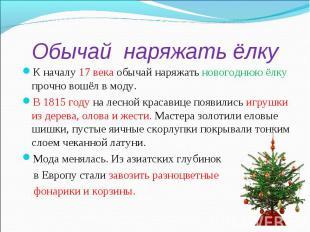 Обычай наряжать ёлкуК началу 17 века обычай наряжать новогоднюю ёлку прочно вошё