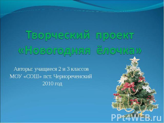 Творческий проект «Новогодняя ёлочка» Авторы: учащиеся 2 и 3 классов МОУ «СОШ» пст. Чернореченский 2010 год