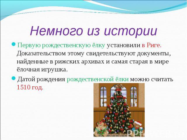 Немного из историиПервую рождественскую ёлку установили в Риге. Доказательством этому свидетельствуют документы, найденные в рижских архивах и самая старая в мире ёлочная игрушка.Датой рождения рождественской ёлки можно считать 1510 год.