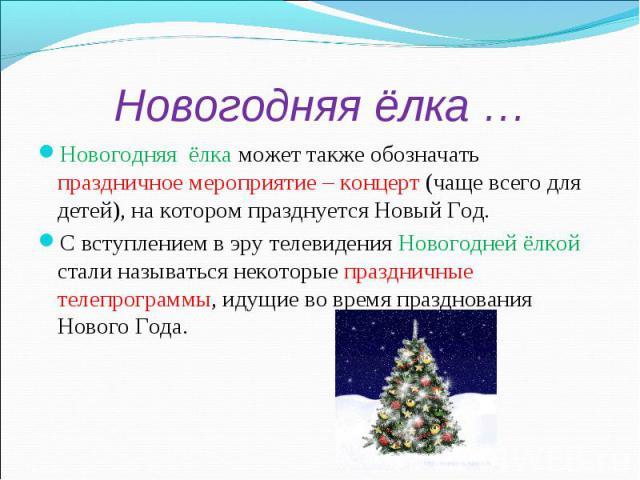 Новогодняя ёлка …Новогодняя ёлка может также обозначать праздничное мероприятие – концерт (чаще всего для детей), на котором празднуется Новый Год.С вступлением в эру телевидения Новогодней ёлкой стали называться некоторые праздничные телепрограммы,…