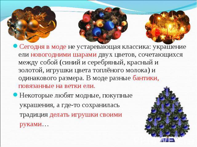 Сегодня в моде не устаревающая классика: украшение ели новогодними шарами двух цветов, сочетающихся между собой (синий и серебряный, красный и золотой, игрушки цвета топлёного молока) и одинакового размера. В моде разные бантики, повязанные на ветки…