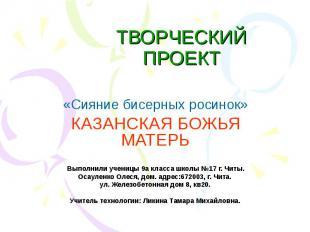 ТВОРЧЕСКИЙ ПРОЕКТ «Сияние бисерных росинок» КАЗАНСКАЯ БОЖЬЯ МАТЕРЬ Выполнили уче