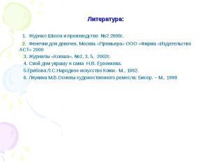 Литература: 1. Журнал Школа и производство №2 2006г. 2. Фенечки для девочек. Мос