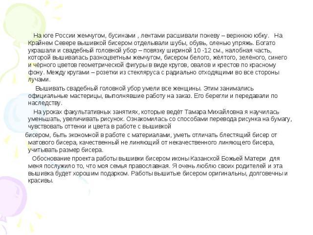 На юге России жемчугом, бусинами , лентами расшивали поневу – верхнюю юбку. На Крайнем Севере вышивкой бисером отделывали шубы, обувь, оленью упряжь. Богато украшали и свадебный головной убор – повязку шириной 10 -12 см., налобная часть, которой выш…