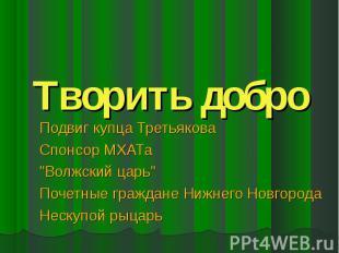 """Творить добро Подвиг купца Третьякова Спонсор МХАТа """"Волжский царь"""" Почетные гра"""