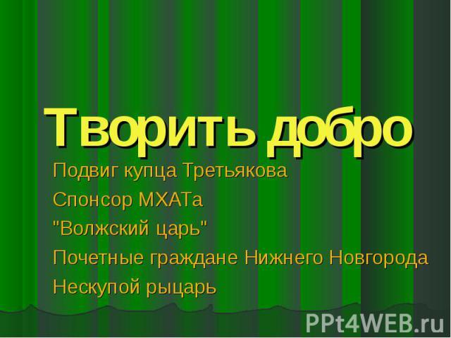 Творить добро Подвиг купца Третьякова Спонсор МХАТа