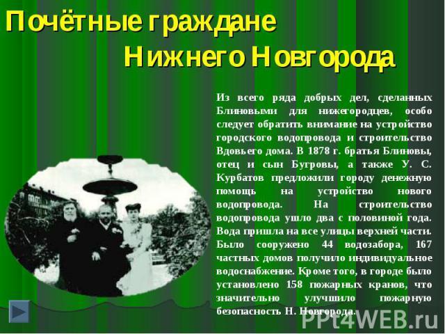 Почётные граждане Нижнего НовгородаИз всего ряда добрых дел, сделанных Блиновыми для нижегородцев, особо следует обратить внимание на устройство городского водопровода и строительство Вдовьего дома. В 1878 г. братья Блиновы, отец и сын Бугровы, а та…