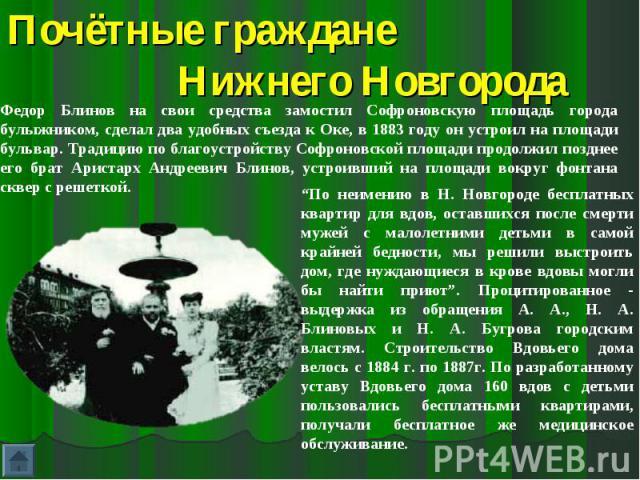 Почётные граждане Нижнего НовгородаФедор Блинов на свои средства замостил Софроновскую площадь города булыжником, сделал два удобных съезда к Оке, в 1883 году он устроил на площади бульвар. Традицию по благоустройству Софроновской площади продолжил …