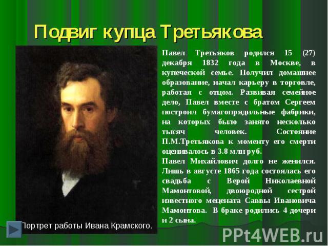 Подвиг купца ТретьяковаПавел Третьяков родился 15 (27) декабря 1832 года в Москве, в купеческой семье. Получил домашнее образование, начал карьеру в торговле, работая с отцом. Развивая семейное дело, Павел вместе с братом Сергеем построил бумагопряд…