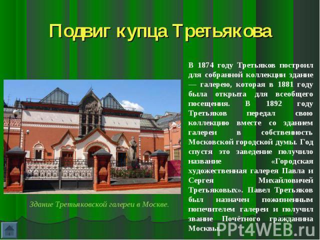 Подвиг купца ТретьяковаВ 1874 году Третьяков построил для собранной коллекции здание — галерею, которая в 1881 году была открыта для всеобщего посещения. В 1892 году Третьяков передал свою коллекцию вместе со зданием галереи в собственность Московск…