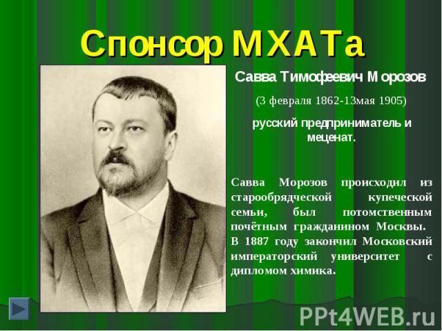 Спонсор МХАТаСавва Тимофеевич Морозов (3 февраля 1862-13мая 1905)русский предприниматель и меценат.Савва Морозов происходил из старообрядческой купеческой семьи, был потомственным почётным гражданином Москвы. В 1887 году закончил Московский императо…