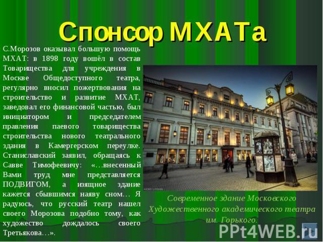 Спонсор МХАТаС.Морозов оказывал большую помощь МХАТ: в 1898 году вошёл в состав Товарищества для учреждения в Москве Общедоступного театра, регулярно вносил пожертвования на строительство и развитие МХАТ, заведовал его финансовой частью, был инициат…
