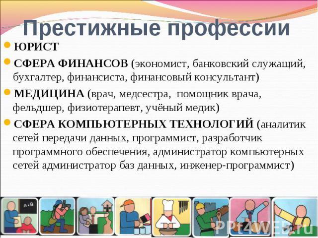 Престижные профессииЮРИСТСФЕРА ФИНАНСОВ (экономист, банковский служащий, бухгалтер, финансиста, финансовый консультант)МЕДИЦИНА (врач, медсестра, помощник врача, фельдшер, физиотерапевт, учёный медик)СФЕРА КОМПЬЮТЕРНЫХ ТЕХНОЛОГИЙ (аналитик сетей пер…