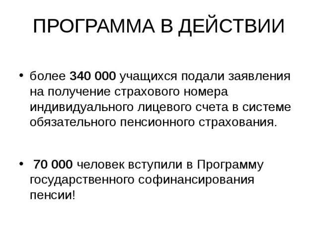 ПРОГРАММА В ДЕЙСТВИИболее 340 000 учащихся подали заявления на получение страхового номера индивидуального лицевого счета в системе обязательного пенсионного страхования. 70 000 человек вступили в Программу государственного софинансирования пенсии!