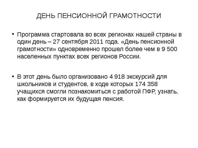 ДЕНЬ ПЕНСИОННОЙ ГРАМОТНОСТИПрограмма стартовала во всех регионах нашей страны в один день – 27 сентября 2011 года. «День пенсионной грамотности» одновременно прошел более чем в 9 500 населенных пунктах всех регионов России.В этот день было организов…