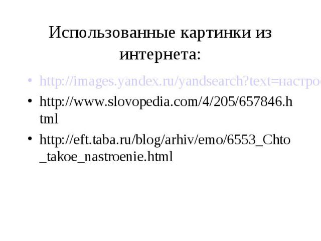 Использованные картинки из интернета:http://images.yandex.ru/yandsearch?text=настроение%20в%20картинках&stype=simage&img_url=i89.beon.ru/50/31/83150/16/2752316/tryt6ryt.jpeg&p=19http://www.slovopedia.com/4/205/657846.htmlhttp://eft.taba.ru/blog/arhi…