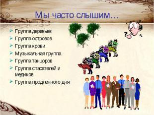 Мы часто слыши м… Группа деревьевГруппа островов Группа кровиМузыкальная группа