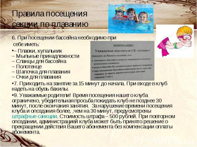 Правила посещения секции по плаванию6. При посещении бассейна необходимо при себе иметь:– Плавки, купальник – Мыльные принадлежности – Сланцы для бассейна – Полотенце – Шапочка для плавания – Очки для плавания7. Приходить на занятие за 15 минут до н…