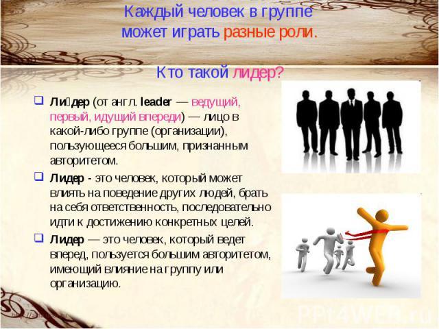 Каждый человек в группе может играть разные роли.Кто такой лидер?Лидер (от англ. leader — ведущий, первый, идущий впереди) — лицо в какой-либо группе (организации), пользующееся большим, признанным авторитетом.Лидер - это человек, который может влия…