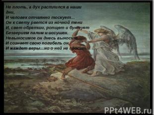 Не плоть, а дух растлился в наши дни, И человек отчаянно тоскует…Он к свету рвет