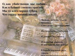 О, как убийственно мы любим...Как в буйной слепоте страстей Мы то всего вернее г