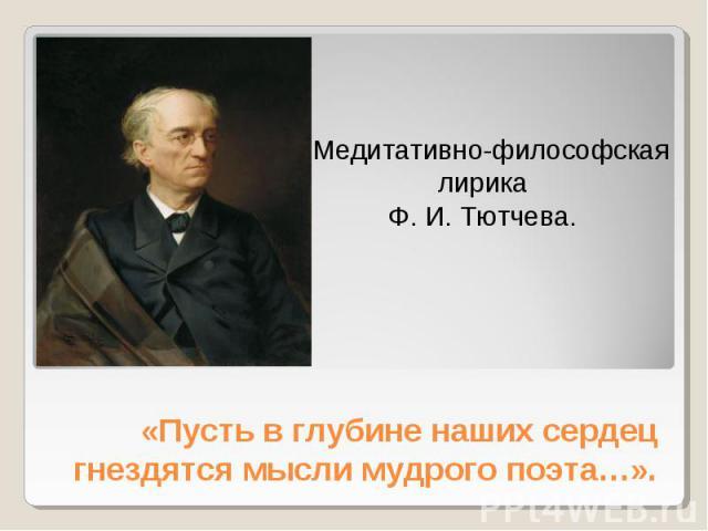 Медитативно-философская лирика Ф. И. Тютчева «Пусть в глубине наших сердец гнездятся мысли мудрого поэта…».