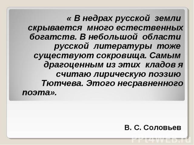 « В недрах русской земли скрывается много естественных богатств. В небольшой области русской литературы тоже существуют сокровища. Самым драгоценным из этих кладов я считаю лирическую поэзию Тютчева. Этого несравненного поэта». В. С. Соловьев