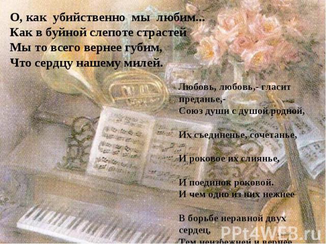 О, как убийственно мы любим...Как в буйной слепоте страстей Мы то всего вернее губим, Что сердцу нашему милей. Любовь, любовь,- гласит преданье,- Союз души с душой родной, Их съединенье, сочетанье, И роковое их слиянье, И поединок роковой. И чем одн…