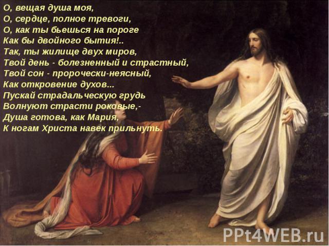 О, вещая душа моя, О, сердце, полное тревоги, О, как ты бьешься на пороге Как бы двойного бытия!.. Так, ты жилище двух миров, Твой день - болезненный и страстный, Твой сон - пророчески-неясный, Как откровение духов... Пускай страдальческую грудь Вол…