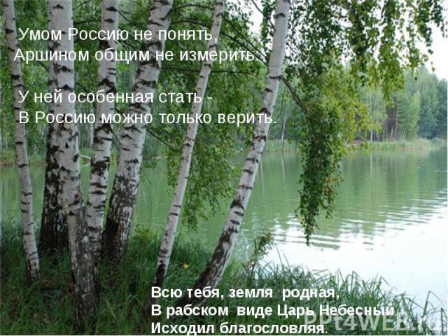 Умом Россию не понять, Аршином общим не измерить: У ней особенная стать - В Россию можно только верить. Всю тебя, земля родная,В рабском виде Царь Небесный Исходил благословляя.