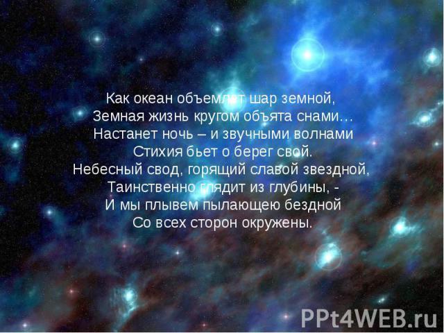 Как океан объемлет шар земной, Земная жизнь кругом объята снами…Настанет ночь – и звучными волнамиСтихия бьет о берег свой.Небесный свод, горящий славой звездной, Таинственно глядит из глубины, -И мы плывем пылающею безднойСо всех сторон окружены.