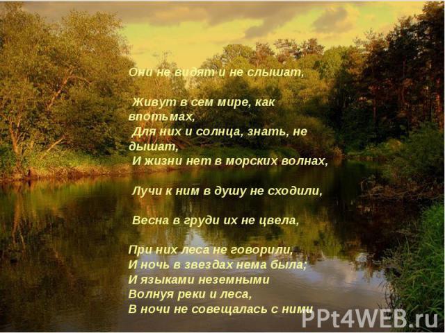 Они не видят и не слышат, Живут в сем мире, как впотьмах, Для них и солнца, знать, не дышат, И жизни нет в морских волнах, Лучи к ним в душу не сходили, Весна в груди их не цвела, При них леса не говорили, И ночь в звездах нема была; И языками незем…