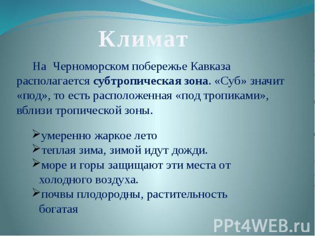 КлиматНа Черноморском побережье Кавказа располагается субтропическая зона. «Суб» значит «под», то есть расположенная «под тропиками», вблизи тропической зоны. умеренно жаркое лето теплая зима, зимой идут дожди. море и горы защищают эти места от холо…