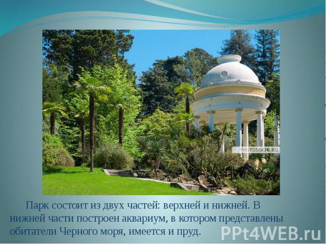 Парк состоит из двух частей: верхней и нижней. В нижней части построен аквариум, в котором представлены обитатели Черного моря, имеется и пруд.
