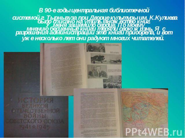 В 90-е годы центральная библиотечной системой г. Тырныауза при Дворце культуры им. К.Кулиева было списано на утиль множество книг. У меня защемило сердце. По моему мнению бесценные книги теряли свою жизнь. Я с разрешения администрации эти книги прио…