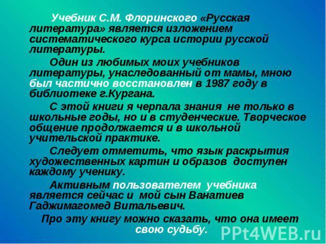 Учебник С.М. Флоринского «Русская литература» является изложением систематического курса истории русской литературы. Один из любимых моих учебников литературы, унаследованный от мамы, мною был частично восстановлен в 1987 году в библиотеке г.Кургана…