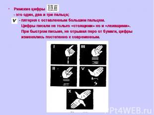Римские цифры - это один, два и три пальца; - пятерня с оставленным большим паль