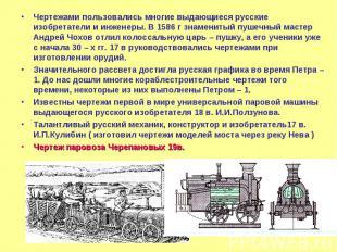 Чертежами пользовались многие выдающиеся русские изобретатели и инженеры. В 1586