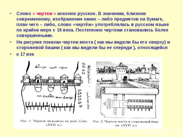 Слово « чертеж » исконно русское. В значении, близком современному, изображение каких – либо предметов на бумаге, план чего – либо, слово «чертёж» употреблялась в русском языке по крайне мере с 16 века. Постепенно чертежи становились более совершенн…