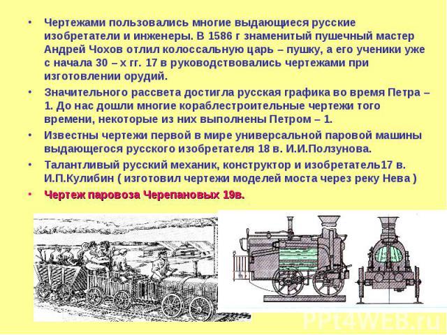 Чертежами пользовались многие выдающиеся русские изобретатели и инженеры. В 1586 г знаменитый пушечный мастер Андрей Чохов отлил колоссальную царь – пушку, а его ученики уже с начала 30 – х гг. 17 в руководствовались чертежами при изготовлении оруди…